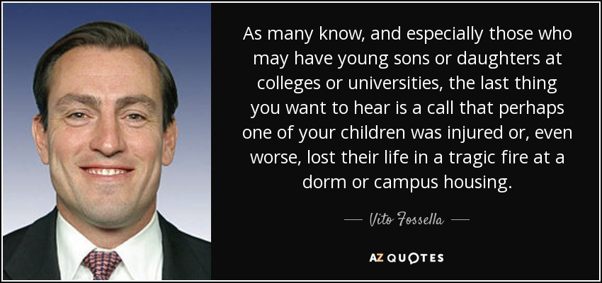 As many know, and especially those who may have young sons or daughters at colleges or universities, the last thing you want to hear is a call that perhaps one of your children was injured or, even worse, lost their life in a tragic fire at a dorm or campus housing. - Vito Fossella