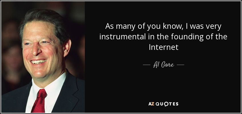 As many of you know, I was very instrumental in the founding of the Internet - Al Gore