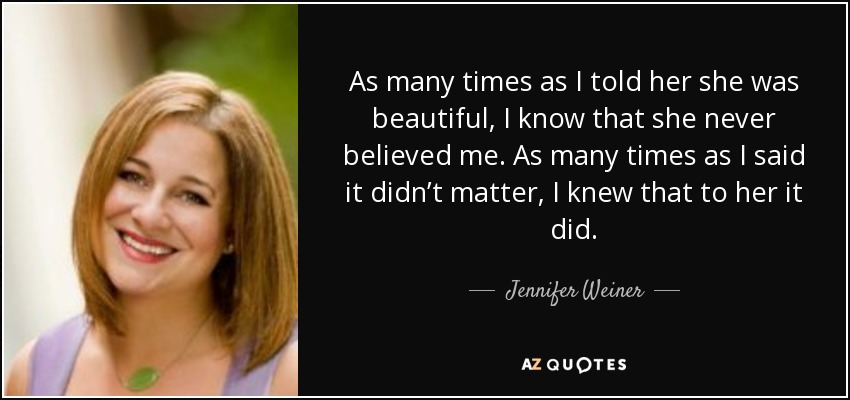 As many times as I told her she was beautiful, I know that she never believed me. As many times as I said it didn't matter, I knew that to her it did. - Jennifer Weiner