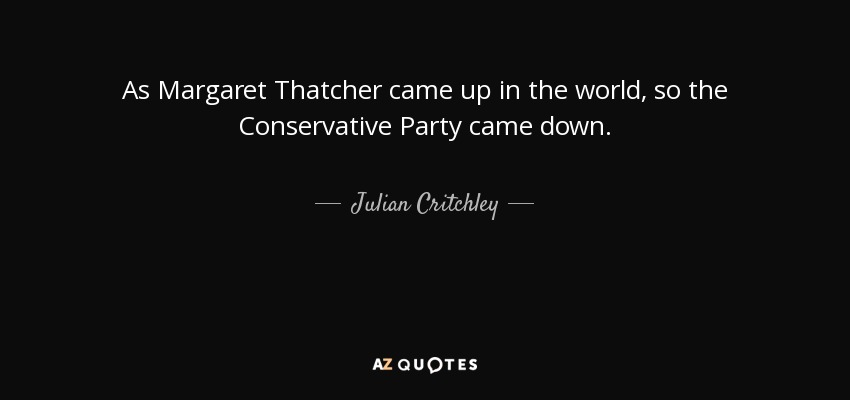 As Margaret Thatcher came up in the world, so the Conservative Party came down. - Julian Critchley