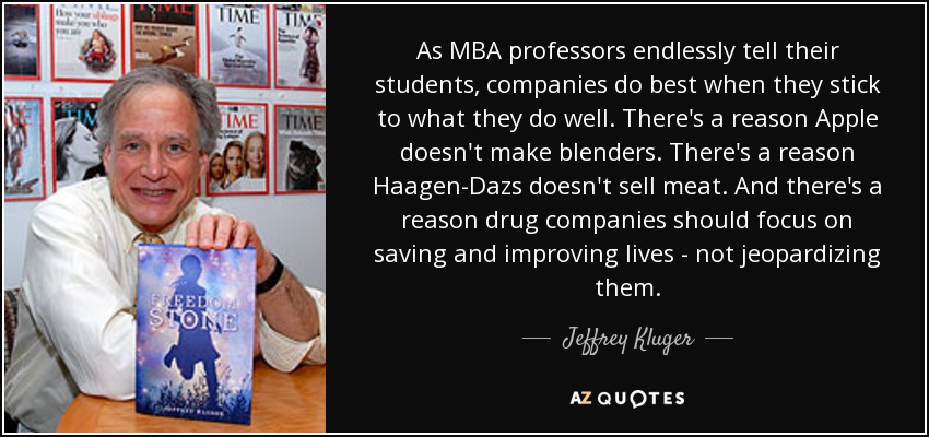 As MBA professors endlessly tell their students, companies do best when they stick to what they do well. There's a reason Apple doesn't make blenders. There's a reason Haagen-Dazs doesn't sell meat. And there's a reason drug companies should focus on saving and improving lives - not jeopardizing them. - Jeffrey Kluger