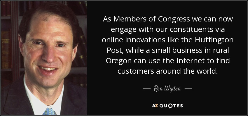 As Members of Congress we can now engage with our constituents via online innovations like the Huffington Post, while a small business in rural Oregon can use the Internet to find customers around the world. - Ron Wyden