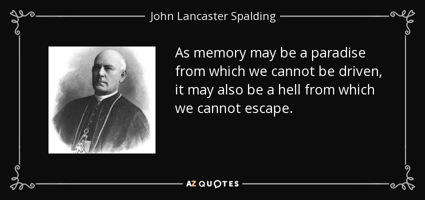 As memory may be a paradise from which we cannot be driven, it may also be a hell from which we cannot escape. - John Lancaster Spalding