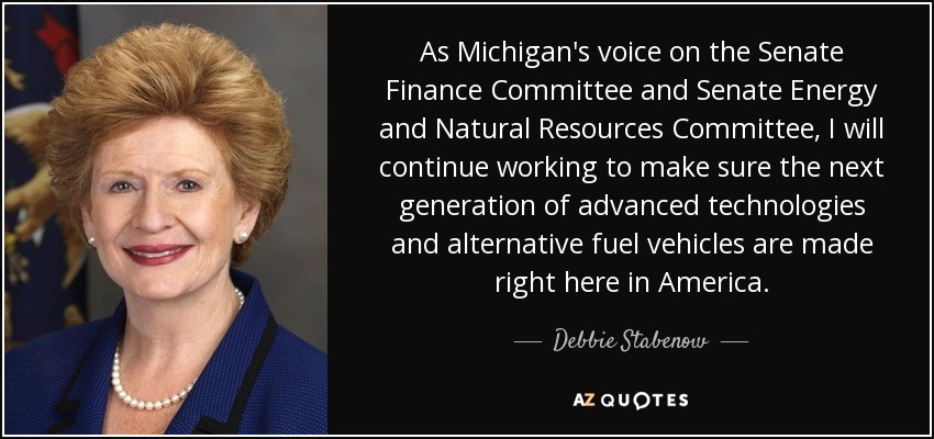 As Michigan's voice on the Senate Finance Committee and Senate Energy and Natural Resources Committee, I will continue working to make sure the next generation of advanced technologies and alternative fuel vehicles are made right here in America. - Debbie Stabenow