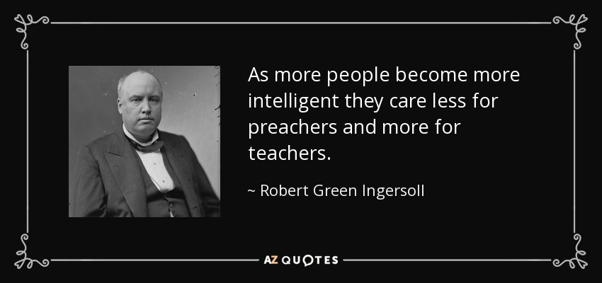 As more people become more intelligent they care less for preachers and more for teachers. - Robert Green Ingersoll