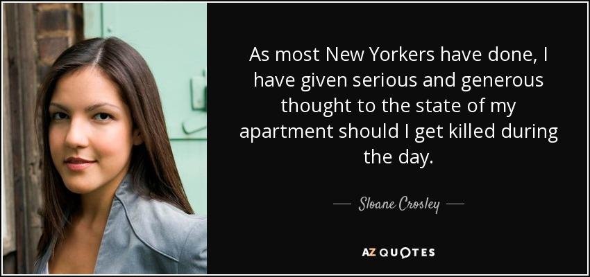 As most New Yorkers have done, I have given serious and generous thought to the state of my apartment should I get killed during the day. - Sloane Crosley
