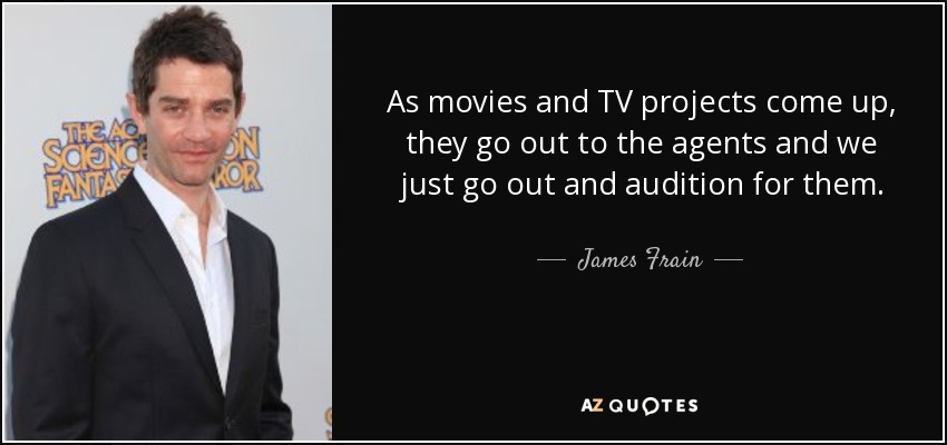 As movies and TV projects come up, they go out to the agents and we just go out and audition for them. - James Frain