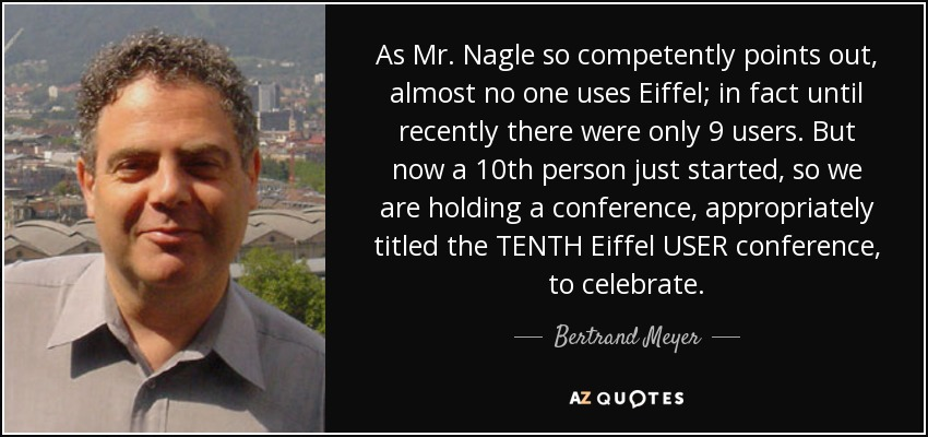 As Mr. Nagle so competently points out, almost no one uses Eiffel; in fact until recently there were only 9 users. But now a 10th person just started, so we are holding a conference, appropriately titled the TENTH Eiffel USER conference, to celebrate. - Bertrand Meyer