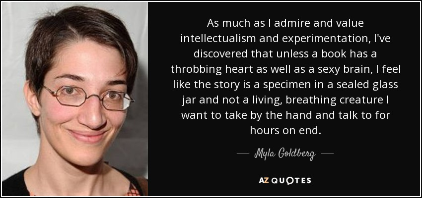 As much as I admire and value intellectualism and experimentation, I've discovered that unless a book has a throbbing heart as well as a sexy brain, I feel like the story is a specimen in a sealed glass jar and not a living, breathing creature I want to take by the hand and talk to for hours on end. - Myla Goldberg