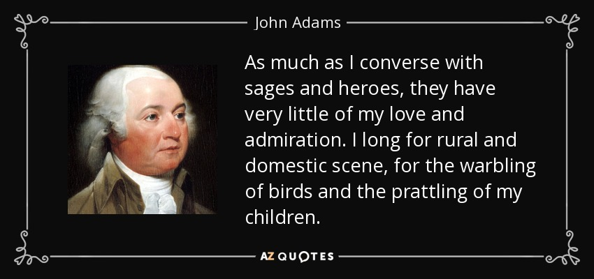 As much as I converse with sages and heroes, they have very little of my love and admiration. I long for rural and domestic scene, for the warbling of birds and the prattling of my children. - John Adams