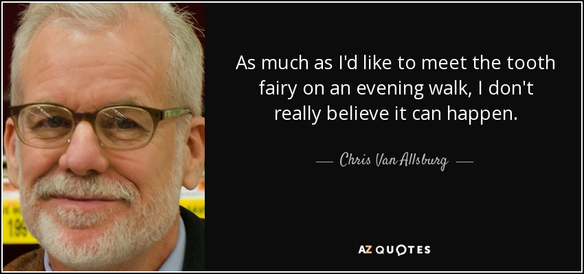 As much as I'd like to meet the tooth fairy on an evening walk, I don't really believe it can happen. - Chris Van Allsburg