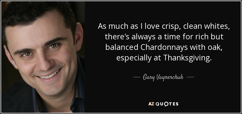 As much as I love crisp, clean whites, there's always a time for rich but balanced Chardonnays with oak, especially at Thanksgiving. - Gary Vaynerchuk