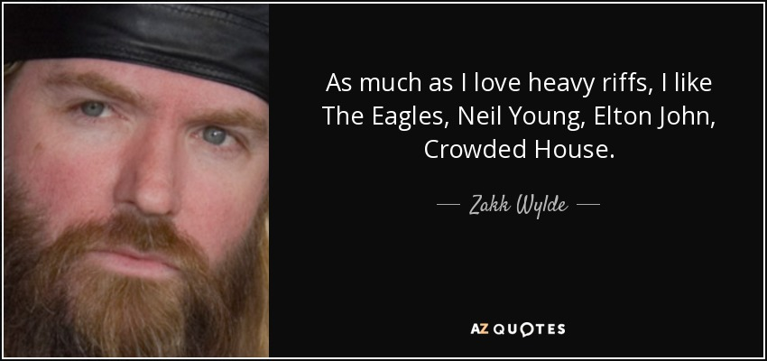 As much as I love heavy riffs, I like The Eagles, Neil Young, Elton John, Crowded House. - Zakk Wylde