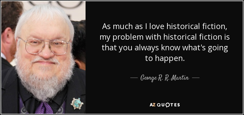 As much as I love historical fiction, my problem with historical fiction is that you always know what's going to happen. - George R. R. Martin