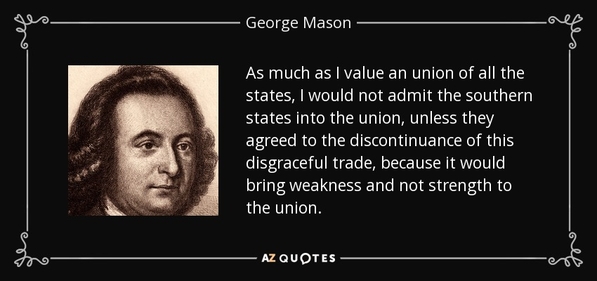 As much as I value an union of all the states, I would not admit the southern states into the union, unless they agreed to the discontinuance of this disgraceful trade, because it would bring weakness and not strength to the union. - George Mason