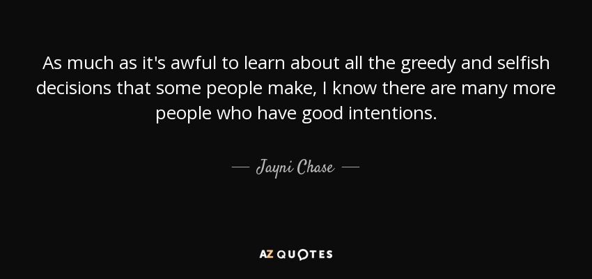 As much as it's awful to learn about all the greedy and selfish decisions that some people make, I know there are many more people who have good intentions. - Jayni Chase
