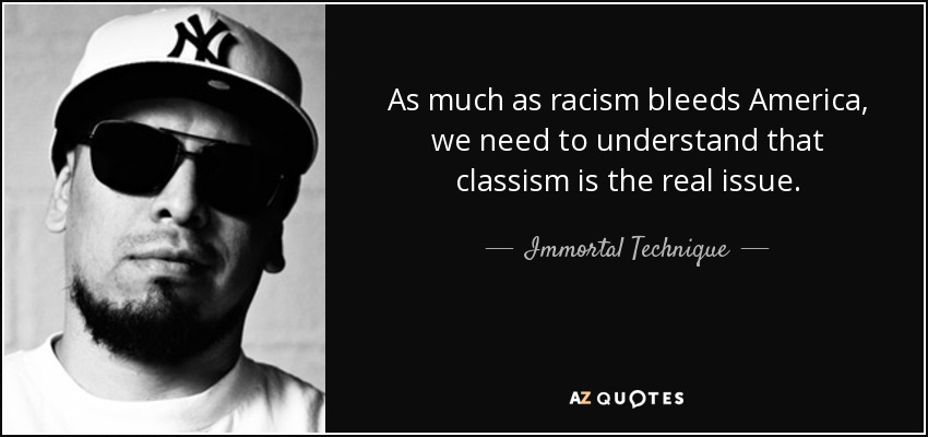 As much as racism bleeds America, we need to understand that classism is the real issue. - Immortal Technique