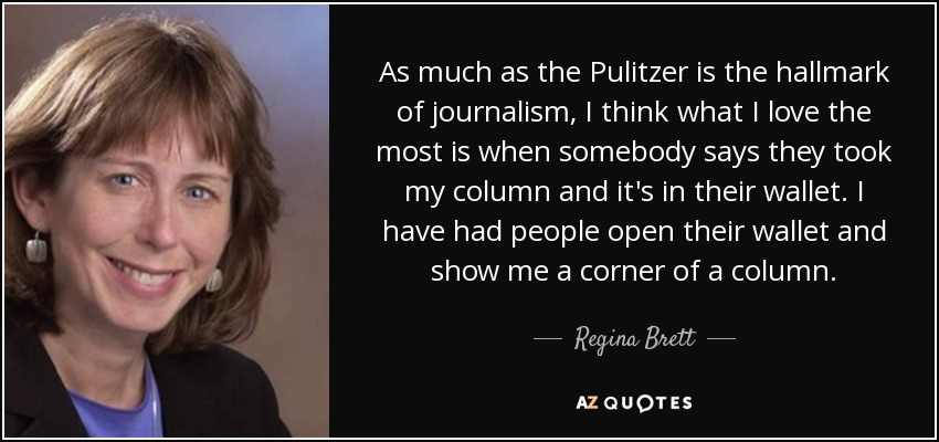 As much as the Pulitzer is the hallmark of journalism, I think what I love the most is when somebody says they took my column and it's in their wallet. I have had people open their wallet and show me a corner of a column. - Regina Brett