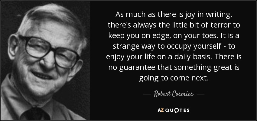 As much as there is joy in writing, there's always the little bit of terror to keep you on edge, on your toes. It is a strange way to occupy yourself - to enjoy your life on a daily basis. There is no guarantee that something great is going to come next. - Robert Cormier