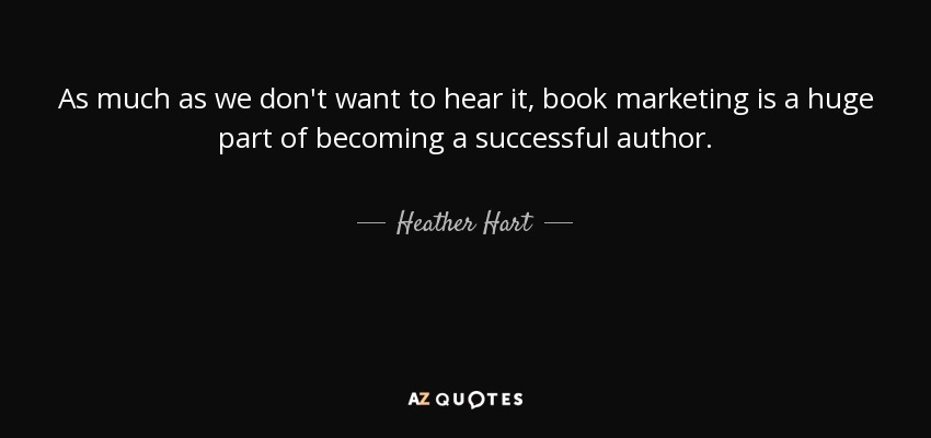 As much as we don't want to hear it, book marketing is a huge part of becoming a successful author. - Heather Hart