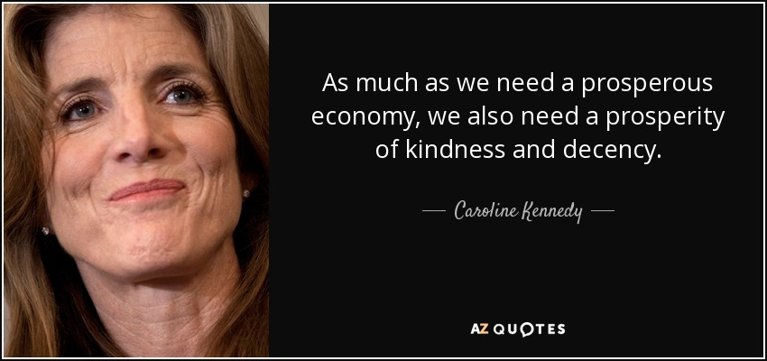 As much as we need a prosperous economy, we also need a prosperity of kindness and decency. - Caroline Kennedy