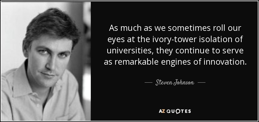 As much as we sometimes roll our eyes at the ivory-tower isolation of universities, they continue to serve as remarkable engines of innovation. - Steven Johnson