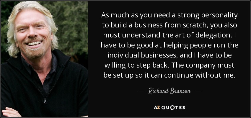 As much as you need a strong personality to build a business from scratch, you also must understand the art of delegation. I have to be good at helping people run the individual businesses, and I have to be willing to step back. The company must be set up so it can continue without me. - Richard Branson
