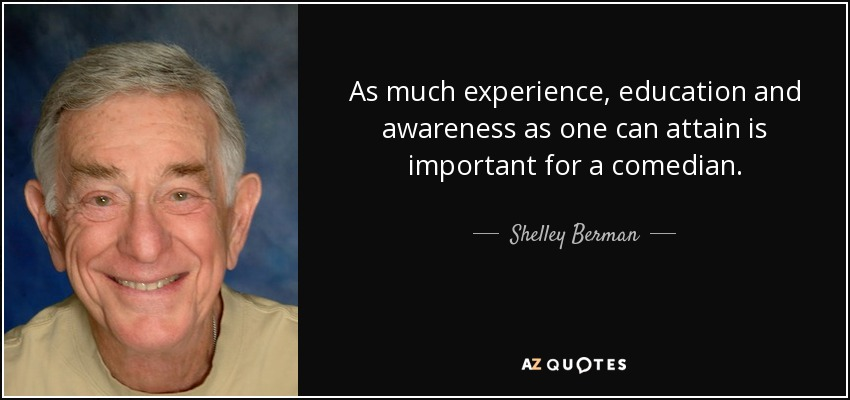 As much experience, education and awareness as one can attain is important for a comedian. - Shelley Berman