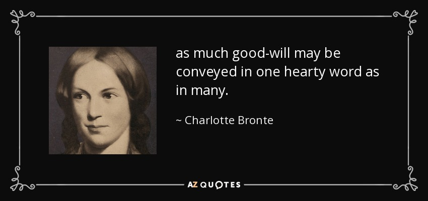 as much good-will may be conveyed in one hearty word as in many. - Charlotte Bronte
