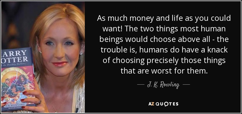 As much money and life as you could want! The two things most human beings would choose above all - the trouble is, humans do have a knack of choosing precisely those things that are worst for them. - J. K. Rowling
