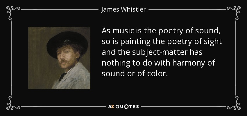 As music is the poetry of sound, so is painting the poetry of sight and the subject-matter has nothing to do with harmony of sound or of color. - James Whistler