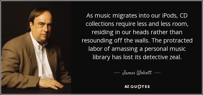As music migrates into our iPods, CD collections require less and less room, residing in our heads rather than resounding off the walls. The protracted labor of amassing a personal music library has lost its detective zeal. - James Wolcott