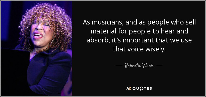 As musicians, and as people who sell material for people to hear and absorb, it's important that we use that voice wisely. - Roberta Flack