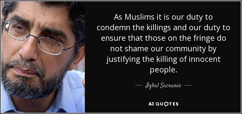As Muslims it is our duty to condemn the killings and our duty to ensure that those on the fringe do not shame our community by justifying the killing of innocent people. - Iqbal Sacranie