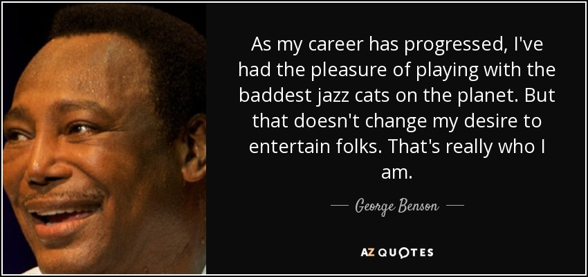 As my career has progressed, I've had the pleasure of playing with the baddest jazz cats on the planet. But that doesn't change my desire to entertain folks. That's really who I am. - George Benson