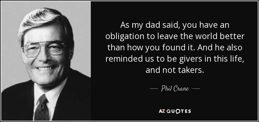 As my dad said, you have an obligation to leave the world better than how you found it. And he also reminded us to be givers in this life, and not takers. - Phil Crane