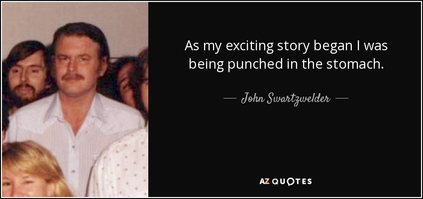 As my exciting story began I was being punched in the stomach. - John Swartzwelder