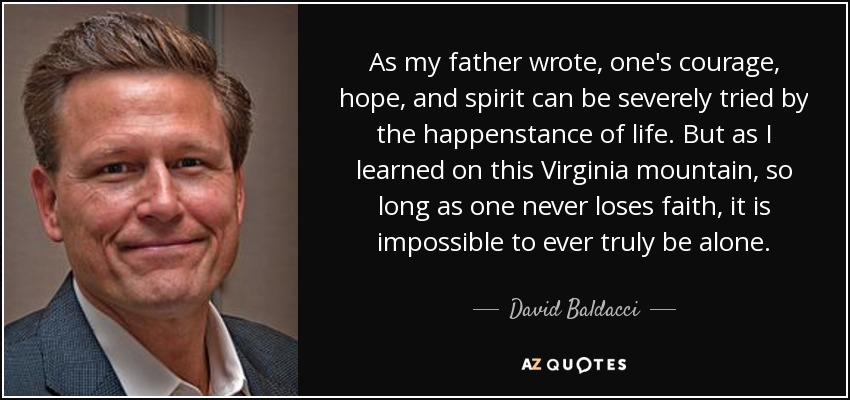 As my father wrote, one's courage, hope, and spirit can be severely tried by the happenstance of life. But as I learned on this Virginia mountain, so long as one never loses faith, it is impossible to ever truly be alone. - David Baldacci