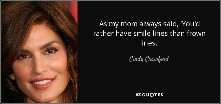 As my mom always said, 'You'd rather have smile lines than frown lines.' - Cindy Crawford