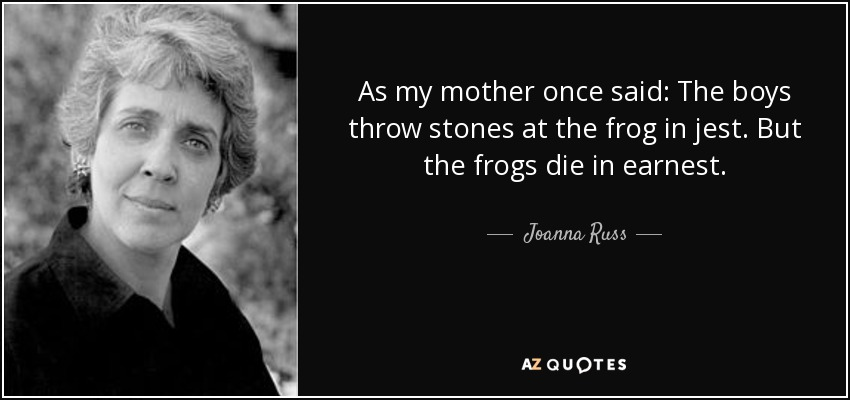 As my mother once said: The boys throw stones at the frog in jest. But the frogs die in earnest. - Joanna Russ