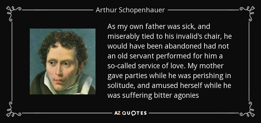 As my own father was sick, and miserably tied to his invalid's chair, he would have been abandoned had not an old servant performed for him a so-called service of love. My mother gave parties while he was perishing in solitude, and amused herself while he was suffering bitter agonies - Arthur Schopenhauer