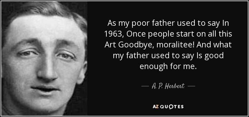 As my poor father used to say In 1963, Once people start on all this Art Goodbye, moralitee! And what my father used to say Is good enough for me. - A. P. Herbert