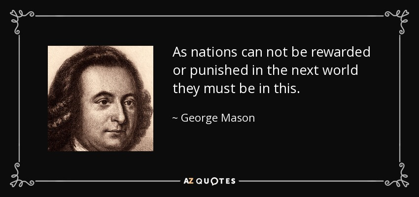 As nations can not be rewarded or punished in the next world they must be in this. - George Mason