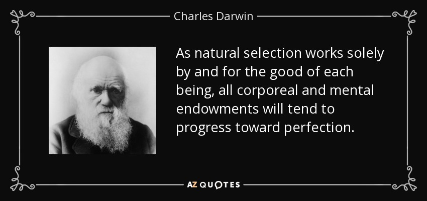 As natural selection works solely by and for the good of each being, all corporeal and mental endowments will tend to progress toward perfection. - Charles Darwin