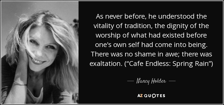 "As never before, he understood the vitality of tradition, the dignity of the worship of what had existed before one's own self had come into being. There was no shame in awe; there was exaltation. (""Cafe Endless: Spring Rain"") - Nancy Holder"