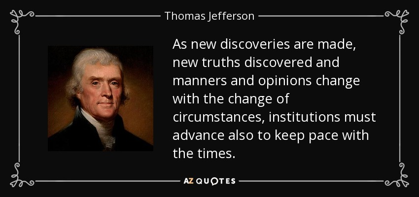 As new discoveries are made, new truths discovered and manners and opinions change with the change of circumstances, institutions must advance also to keep pace with the times. - Thomas Jefferson