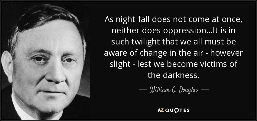 As night-fall does not come at once, neither does oppression...It is in such twilight that we all must be aware of change in the air - however slight - lest we become victims of the darkness. - William O. Douglas