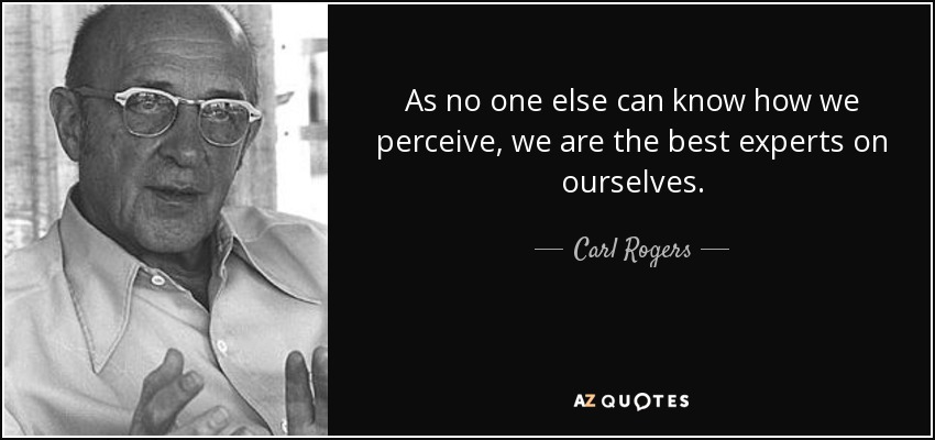 As no one else can know how we perceive, we are the best experts on ourselves. - Carl Rogers