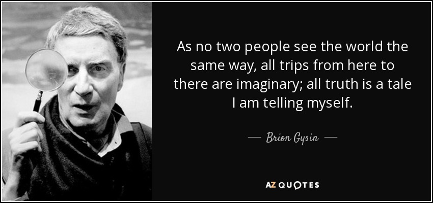 As no two people see the world the same way, all trips from here to there are imaginary; all truth is a tale I am telling myself. - Brion Gysin