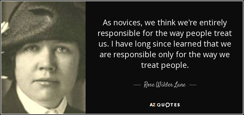 As novices, we think we're entirely responsible for the way people treat us. I have long since learned that we are responsible only for the way we treat people. - Rose Wilder Lane